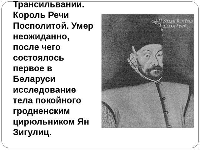 29. Происходил из Трансильвании. Король Речи Посполитой. Умер неожиданно, пос...
