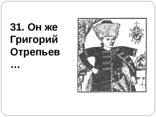31. Он же Григорий Отрепьев…