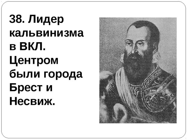 38. Лидер кальвинизма в ВКЛ. Центром были города Брест и Несвиж.