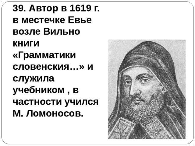 39. Автор в 1619 г. в местечке Евье возле Вильно книги «Грамматики словенския...