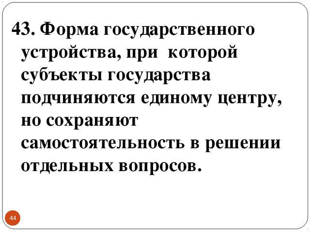 * 43. Форма государственного устройства, при которой субъекты государства под...