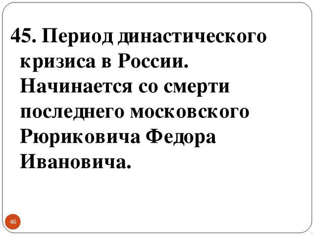 * 45. Период династического кризиса в России. Начинается со смерти последнего...