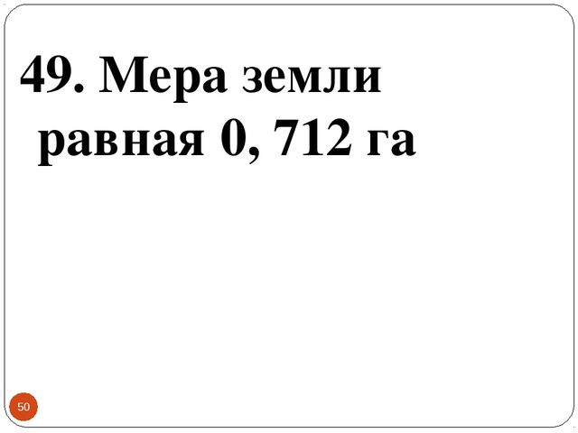 * 49. Мера земли равная 0, 712 га