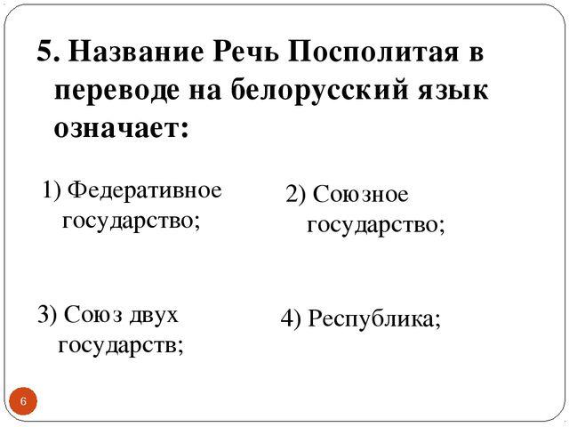 * 5. Название Речь Посполитая в переводе на белорусский язык означает: 1) Фед...