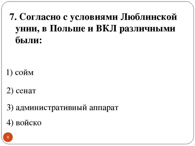 * 7. Согласно с условиями Люблинской унии, в Польше и ВКЛ различными были: 1)...