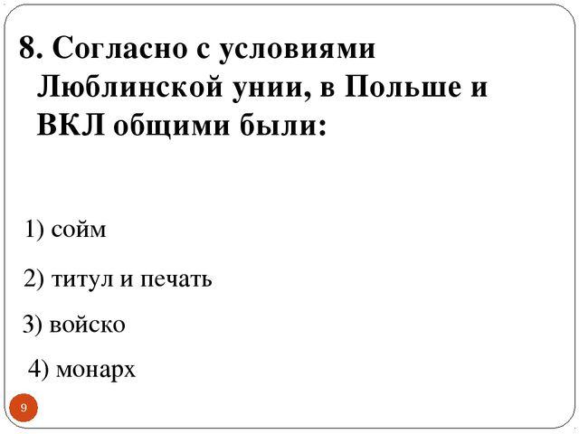 * 8. Согласно с условиями Люблинской унии, в Польше и ВКЛ общими были: 1) сой...