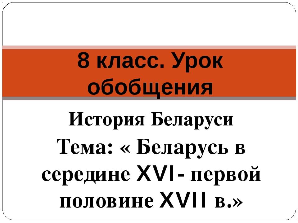 История Беларуси Тема: « Беларусь в середине XVI- первой половине XVII в.» 8...