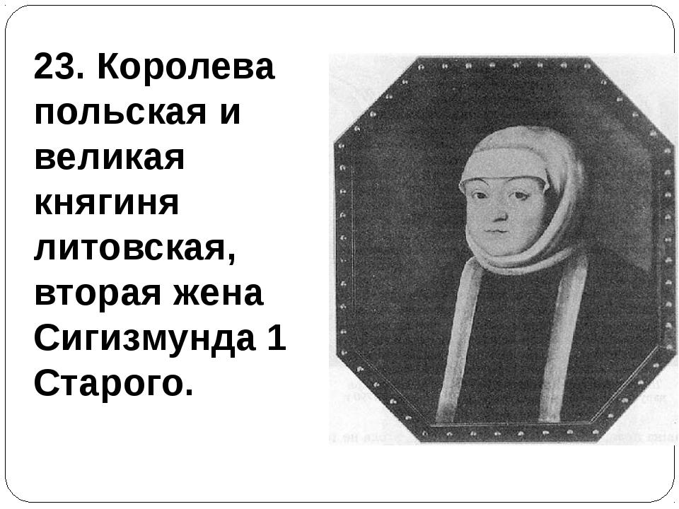 23. Королева польская и великая княгиня литовская, вторая жена Сигизмунда 1 С...