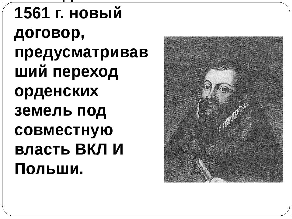 24. Подписал в 1561 г. новый договор, предусматривавший переход орденских зем...