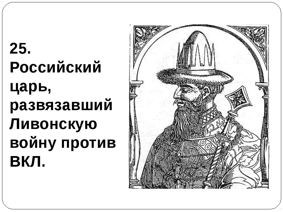 25. Российский царь, развязавший Ливонскую войну против ВКЛ.