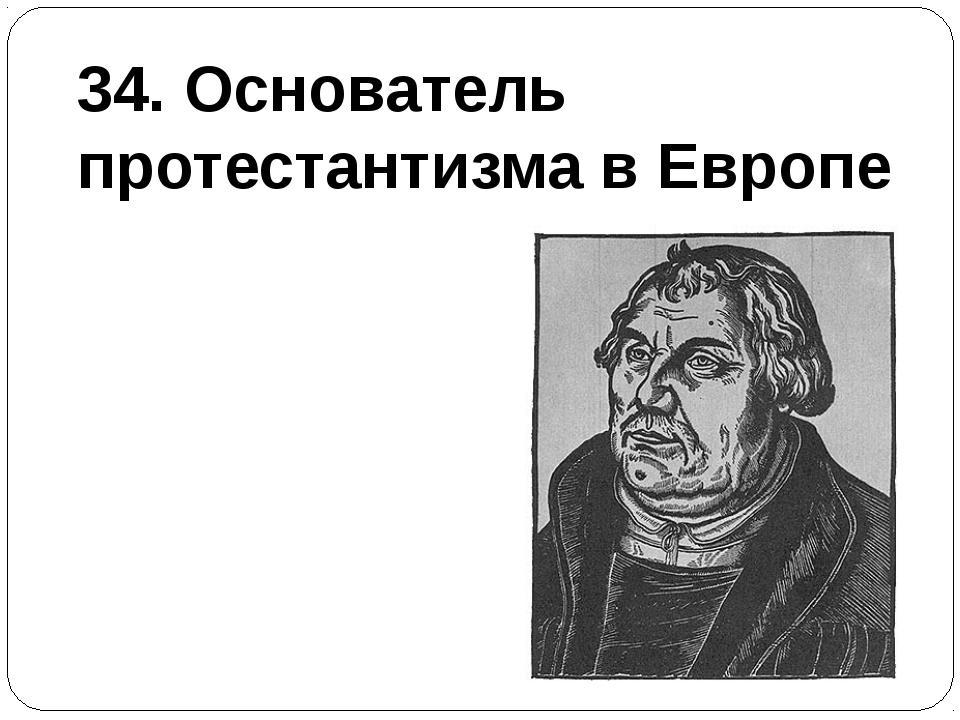 34. Основатель протестантизма в Европе