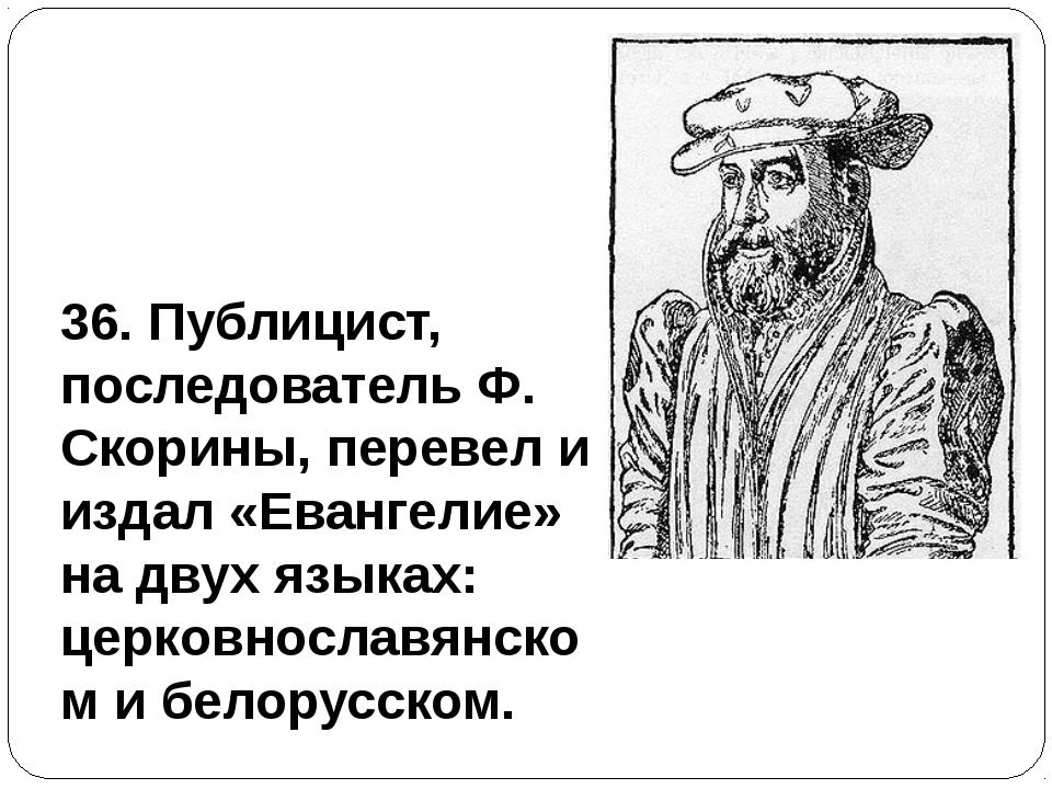 36. Публицист, последователь Ф. Скорины, перевел и издал «Евангелие» на двух...