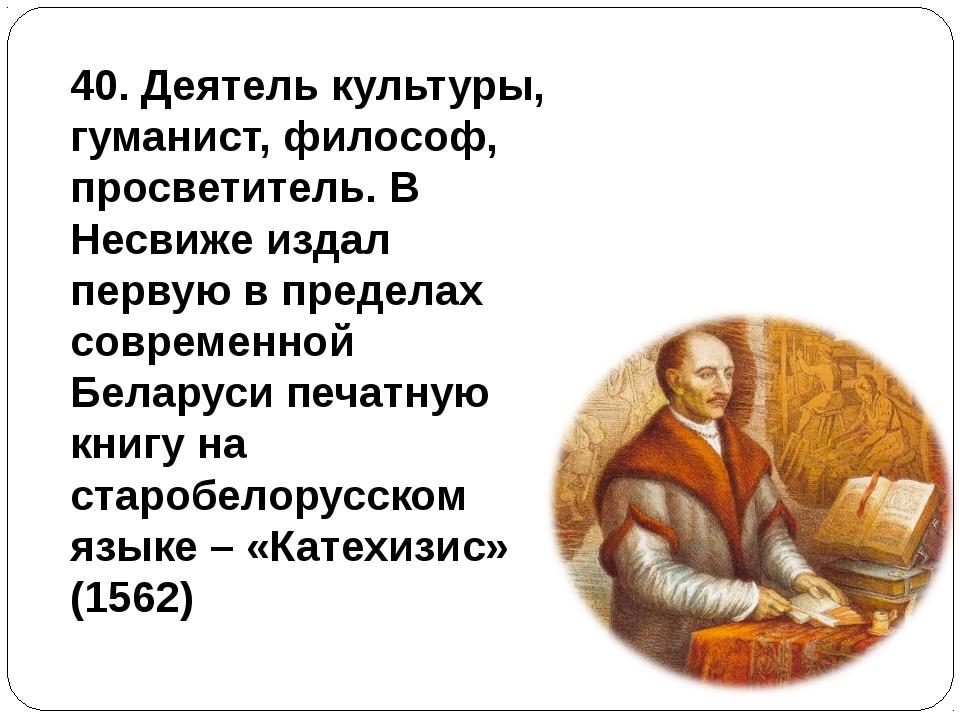 40. Деятель культуры, гуманист, философ, просветитель. В Несвиже издал первую...