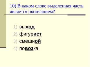 10) В каком слове выделенная часть является окончанием? выход фигурист смешно