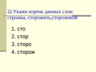 2) Укажи корень данных слов: строжка, сторожить,сторожевой 1. сто 2. стор 3.