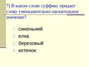 7) В каком слове суффикс придает слову уменьшительно-ласкательное значение? с