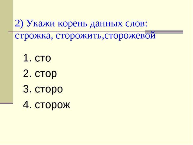 2) Укажи корень данных слов: строжка, сторожить,сторожевой 1. сто 2. стор 3....