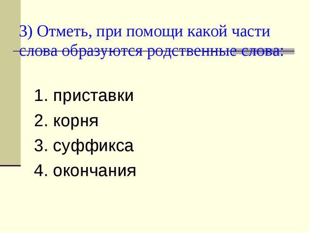 3) Отметь, при помощи какой части слова образуются родственные слова: 1. прис...