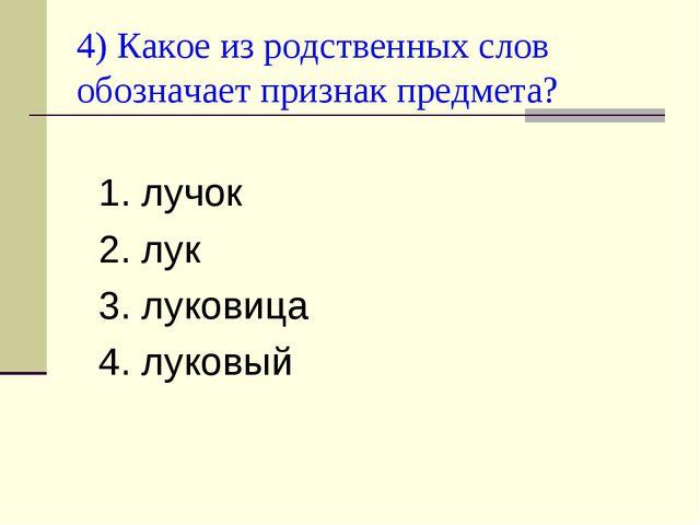 4) Какое из родственных слов обозначает признак предмета? 1. лучок 2. лук 3....