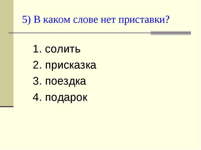 5) В каком слове нет приставки? 1. солить 2. присказка 3. поездка 4. подарок