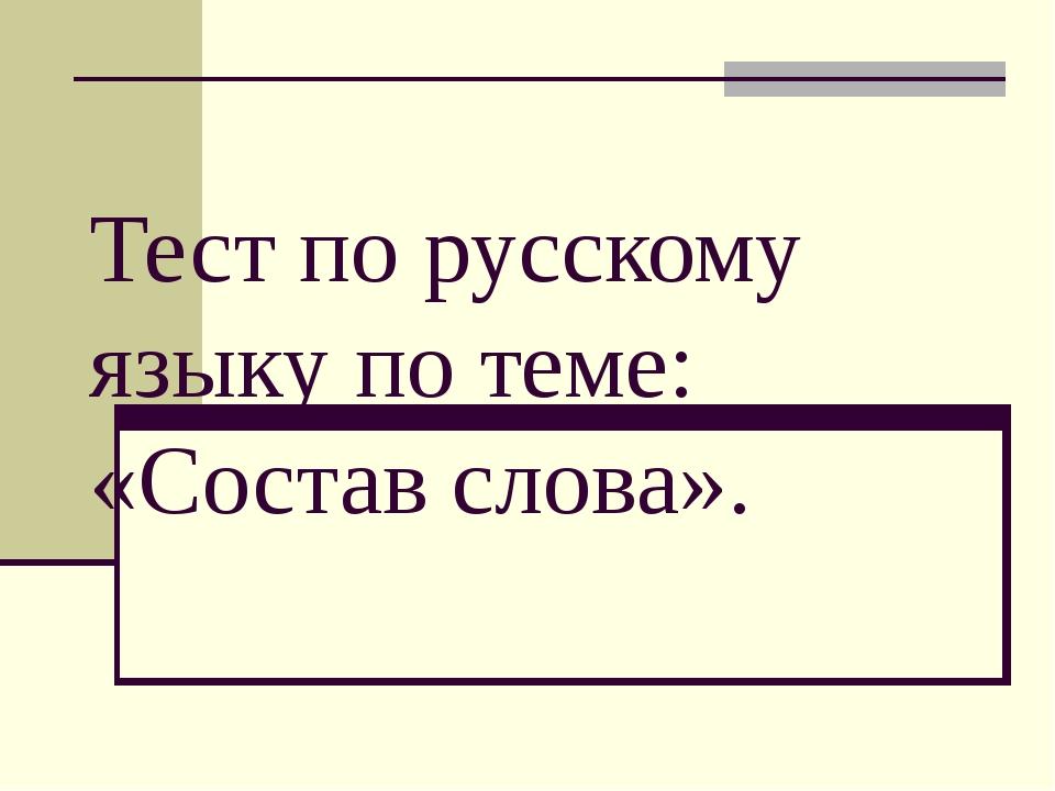 Тест по русскому языку по теме: «Состав слова».