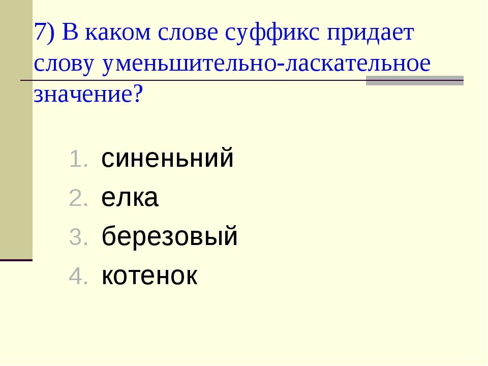 7) В каком слове суффикс придает слову уменьшительно-ласкательное значение? с...