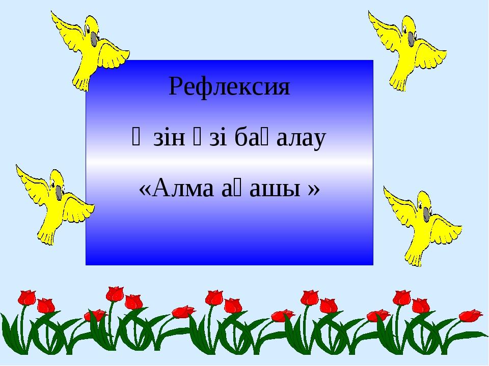 Рефлексия Өзін өзі бағалау «Алма ағашы »