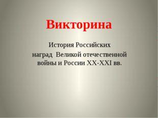 Викторина История Российских наград Великой отечественной войны и России XX-X
