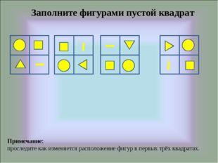 Заполните фигурами пустой квадрат Примечание: проследите как изменяется распо