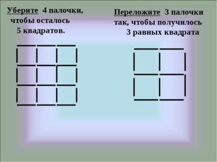 Уберите 4 палочки, чтобы осталось 5 квадратов. Переложите 3 палочки так, что
