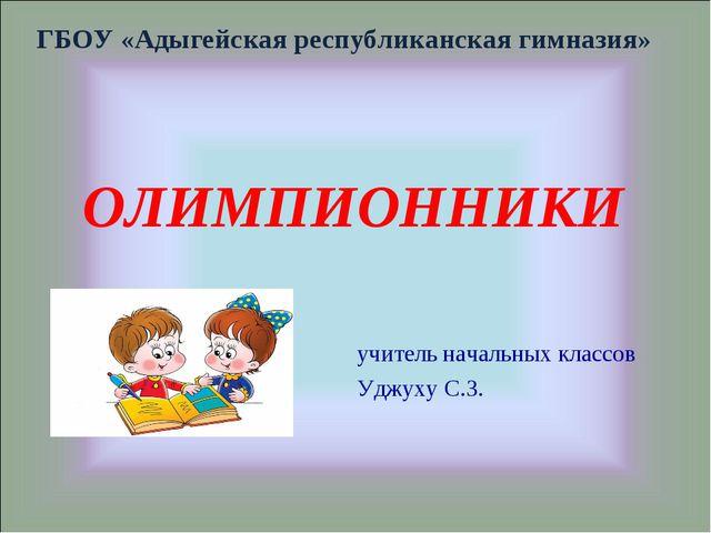 ОЛИМПИОННИКИ ГБОУ «Адыгейская республиканская гимназия» учитель начальных кла...