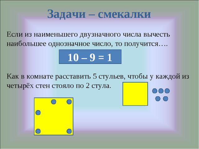 Задачи – смекалки Если из наименьшего двузначного числа вычесть наибольшее од...