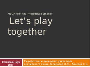 МБОУ «Константиновская школа» Let's play together Разработано и проведено учи