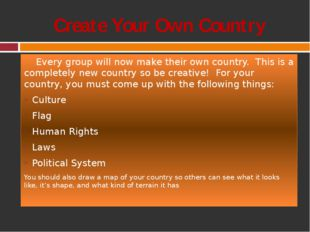 Create Your Own Country Every group will now make their own country. This is