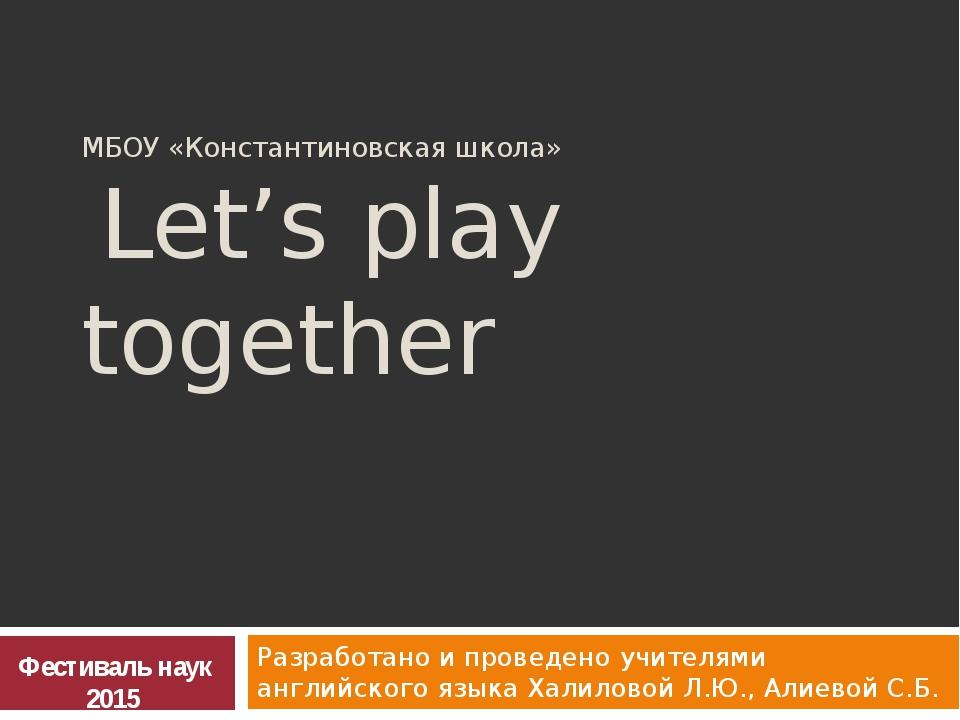 МБОУ «Константиновская школа» Let's play together Разработано и проведено учи...