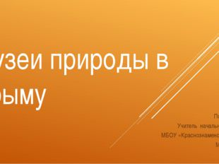 Музеи природы в Крыму Подготовила: Учитель начальных классов МБОУ «Краснознам
