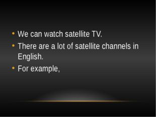 We can watch satellite TV. There are a lot of satellite channels in English.