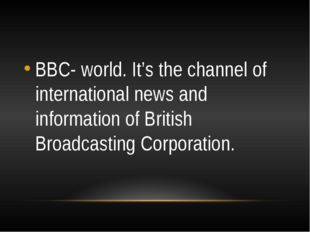 BBC- world. It's the channel of international news and information of Britis