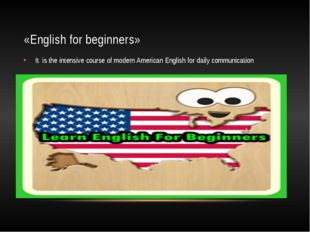 «English for beginners» It is the intensive course of modern American English