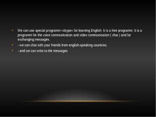 We can use special programm «skype» for learning English. It is a free progr