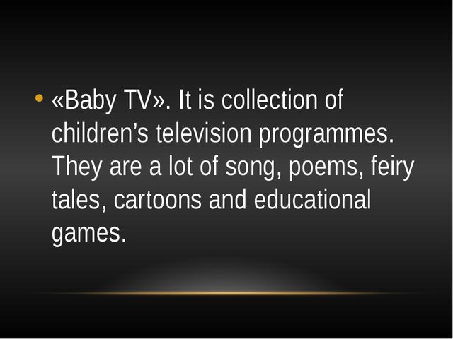 «Baby TV». It is collection of children's television programmes. They are a...