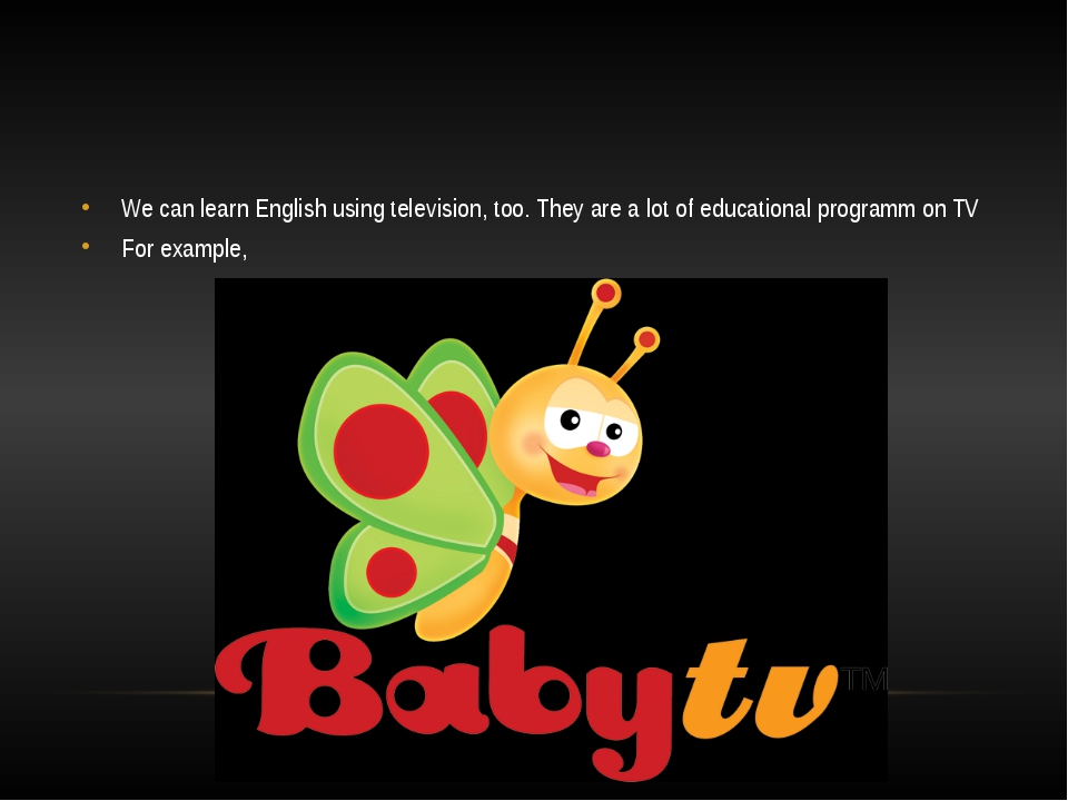 We can learn English using television, too. They are a lot of educational pr...