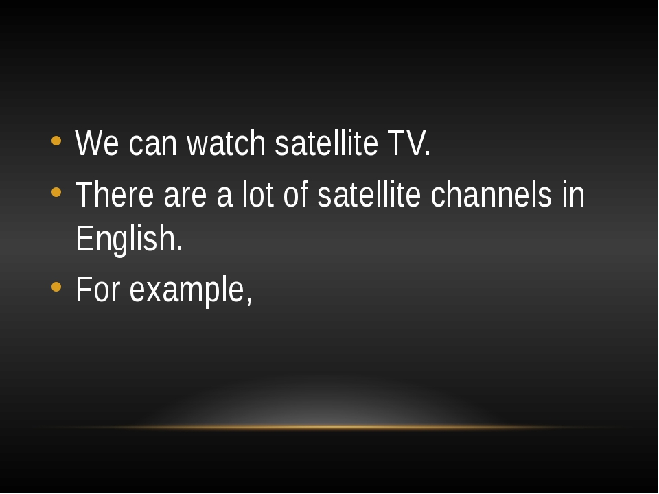 We can watch satellite TV. There are a lot of satellite channels in English....