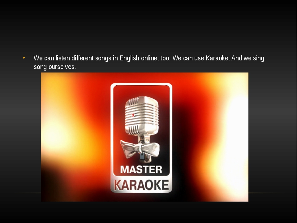 We can listen different songs in English online, too. We can use Karaoke. An...