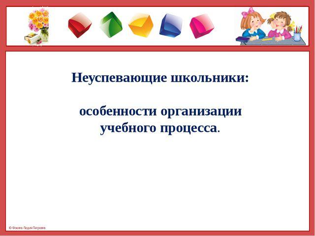 Неуспевающие школьники: особенности организации учебного процесса. © Фокина Л...