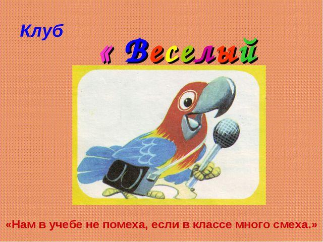 Клуб « Веселый попугай » «Нам в учебе не помеха, если в классе много смеха.»
