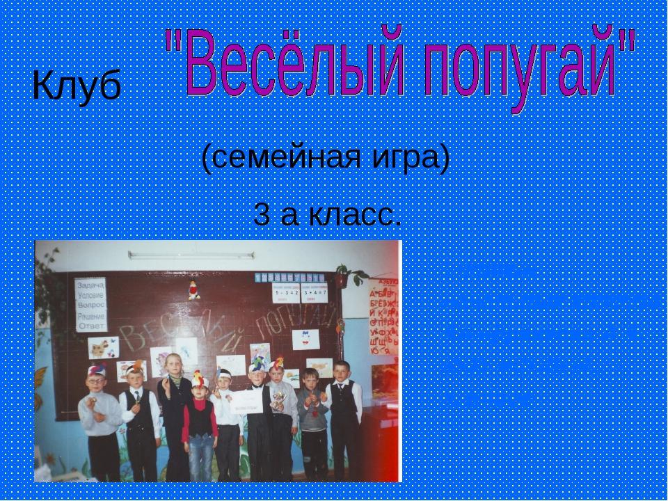 Клуб (семейная игра) 3 а класс. Учитель начальных классов Анофренкова А.А. МО...
