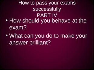 How to pass your exams successfully PART IV How should you behave at the exam