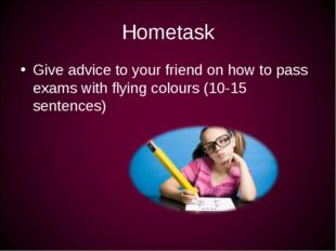Hometask Give advice to your friend on how to pass exams with flying colours