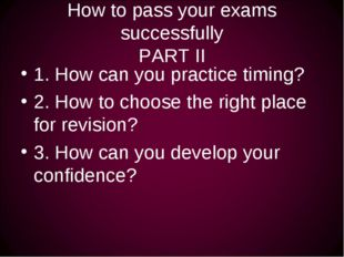 How to pass your exams successfully PART II 1. How can you practice timing? 2